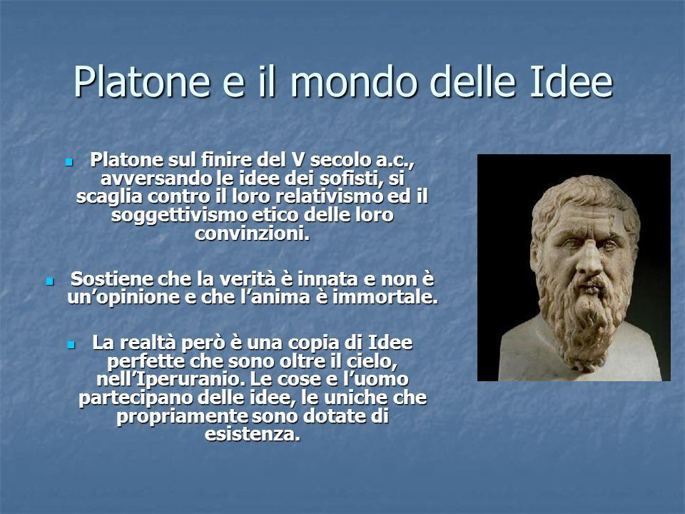 Platone e il mondo delle Idee Platone sul finire del V secolo a.c., avversando le idee dei sofisti, si scaglia contro il loro relativismo ed il sogget