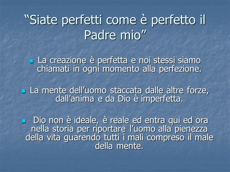 Siate perfetti come è perfetto il Padre mio La creazione è perfetta e noi stessi siamo chiamati in ogni momento alla perfezione. La creazione è perfet