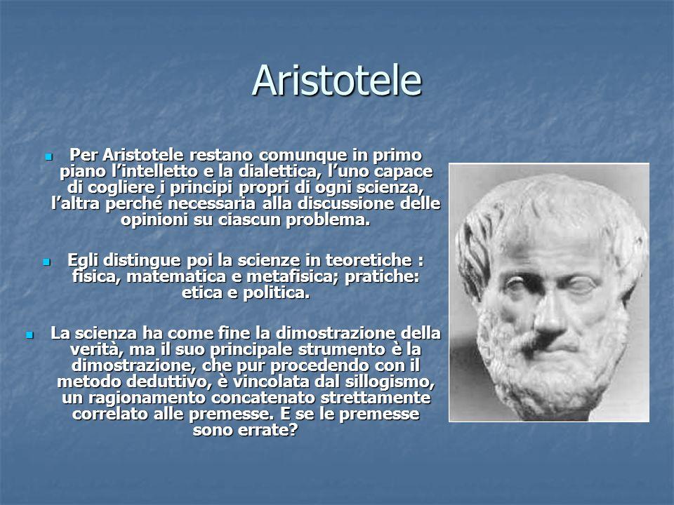Aristotele Per Aristotele restano comunque in primo piano lintelletto e la dialettica, luno capace di cogliere i principi propri di ogni scienza, lalt