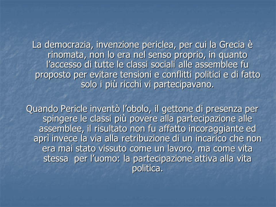 La democrazia, invenzione periclea, per cui la Grecia è rinomata, non lo era nel senso proprio, in quanto laccesso di tutte le classi sociali alle ass