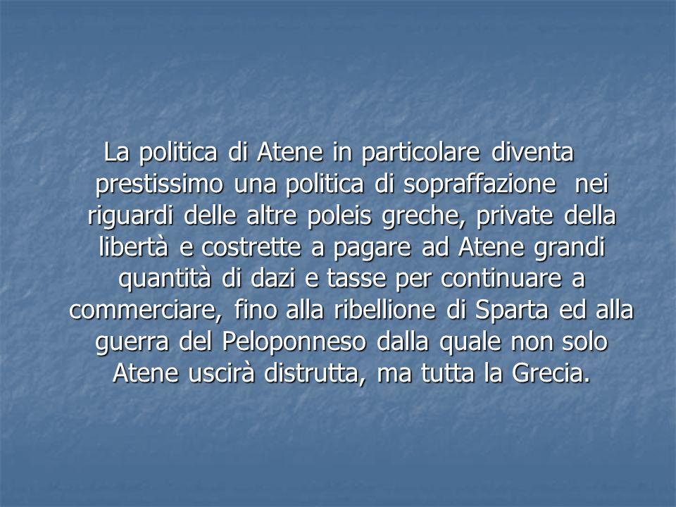 La politica di Atene in particolare diventa prestissimo una politica di sopraffazione nei riguardi delle altre poleis greche, private della libertà e