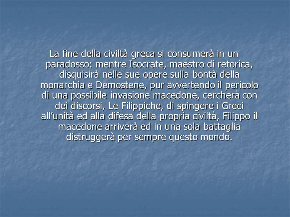 La fine della civiltà greca si consumerà in un paradosso: mentre Isocrate, maestro di retorica, disquisirà nelle sue opere sulla bontà della monarchia
