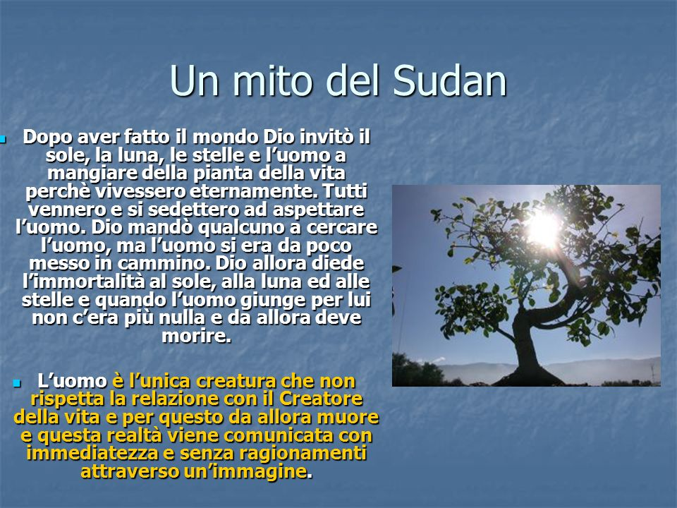 Un mito del Sudan Dopo aver fatto il mondo Dio invitò il sole, la luna, le stelle e luomo a mangiare della pianta della vita perchè vivessero etername