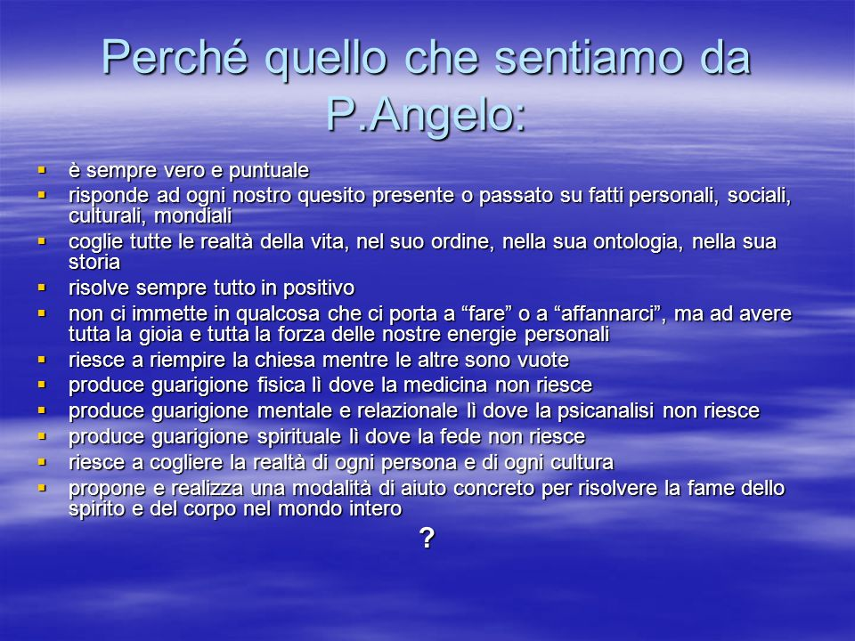 Perché quello che sentiamo da P.Angelo: è sempre vero e puntuale è sempre vero e puntuale risponde ad ogni nostro quesito presente o passato su fatti