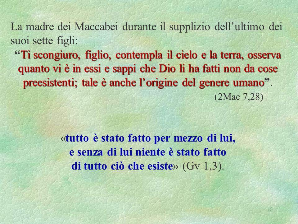 10 La madre dei Maccabei durante il supplizio dellultimo dei suoi sette figli: Ti scongiuro, figlio, contempla il cielo e la terra, osserva quanto vi