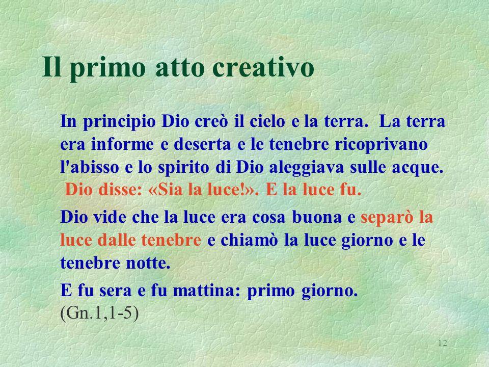 12 Il primo atto creativo In principio Dio creò il cielo e la terra. La terra era informe e deserta e le tenebre ricoprivano l'abisso e lo spirito di