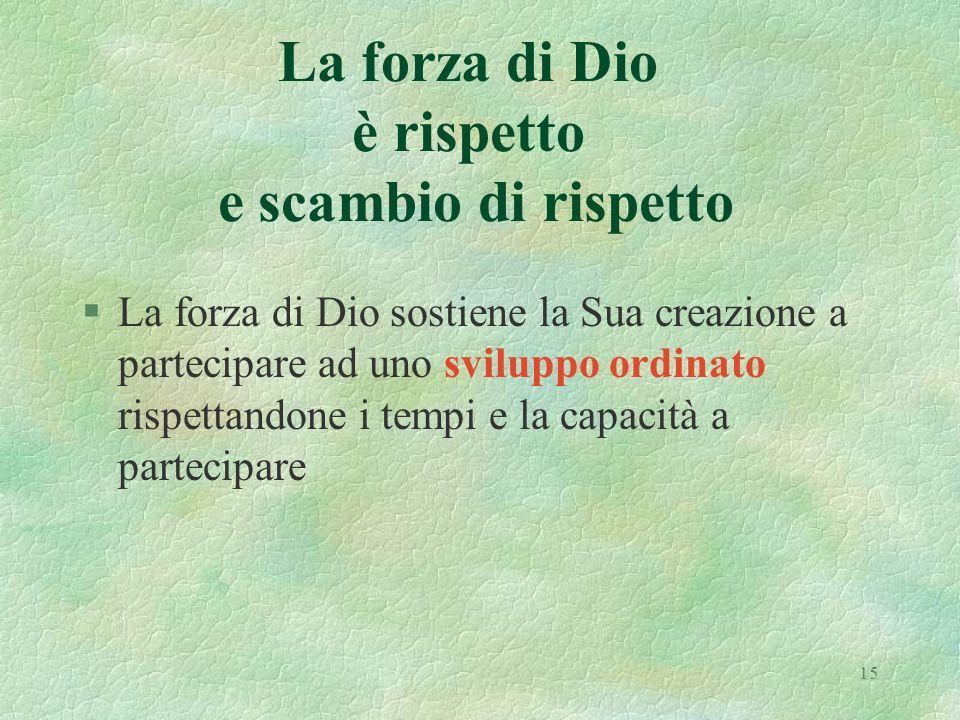 15 La forza di Dio è rispetto e scambio di rispetto §La forza di Dio sostiene la Sua creazione a partecipare ad uno sviluppo ordinato rispettandone i