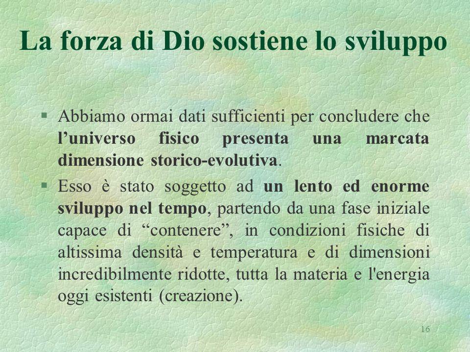 16 La forza di Dio sostiene lo sviluppo §Abbiamo ormai dati sufficienti per concludere che luniverso fisico presenta una marcata dimensione storico-ev