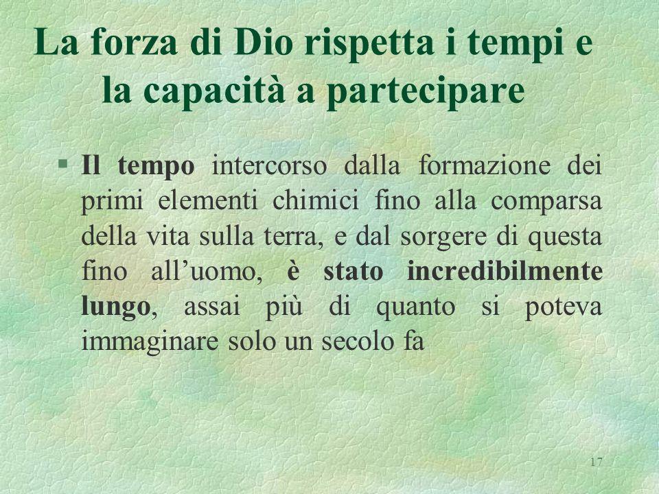 17 La forza di Dio rispetta i tempi e la capacità a partecipare §Il tempo intercorso dalla formazione dei primi elementi chimici fino alla comparsa de