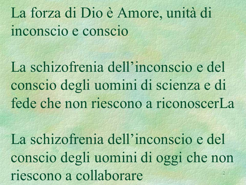 2 La forza di Dio è Amore, unità di inconscio e conscio La schizofrenia dellinconscio e del conscio degli uomini di scienza e di fede che non riescono a riconoscerLa La schizofrenia dellinconscio e del conscio degli uomini di oggi che non riescono a collaborare