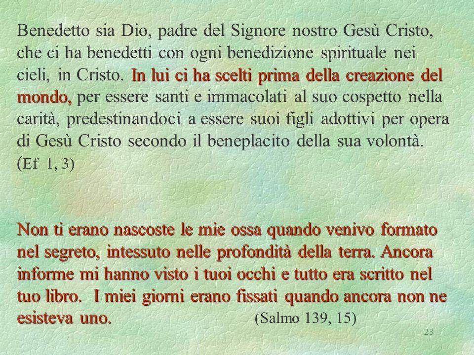 23 In lui ci ha scelti prima della creazione del mondo, Benedetto sia Dio, padre del Signore nostro Gesù Cristo, che ci ha benedetti con ogni benedizione spirituale nei cieli, in Cristo.