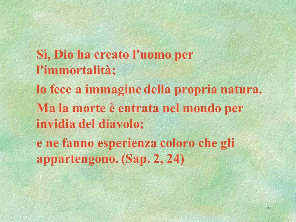 26 Sì, Dio ha creato l'uomo per l'immortalità; lo fece a immagine della propria natura. Ma la morte è entrata nel mondo per invidia del diavolo; e ne