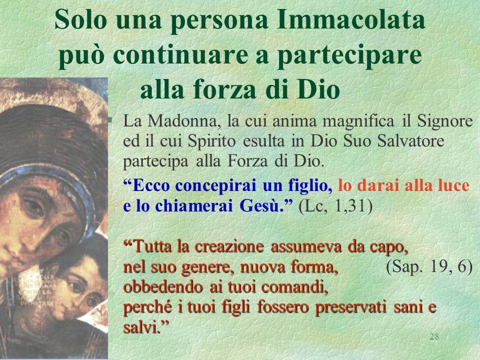 28 Solo una persona Immacolata può continuare a partecipare alla forza di Dio §La Madonna, la cui anima magnifica il Signore ed il cui Spirito esulta in Dio Suo Salvatore partecipa alla Forza di Dio.