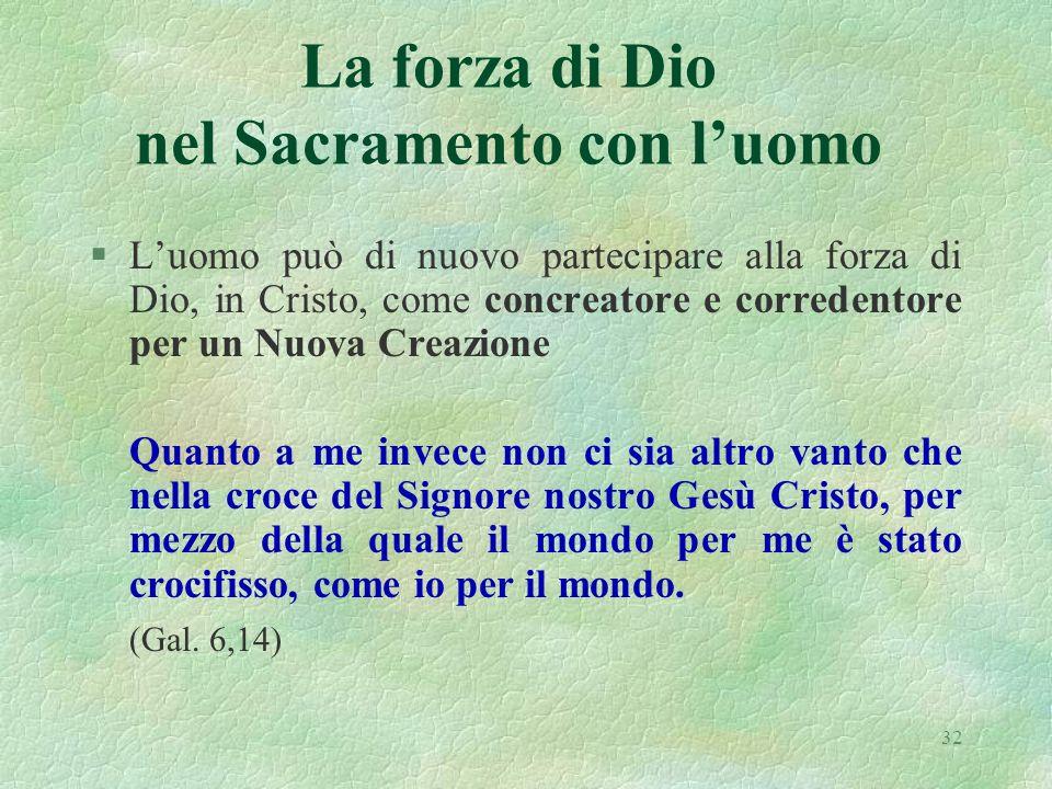32 La forza di Dio nel Sacramento con luomo §Luomo può di nuovo partecipare alla forza di Dio, in Cristo, come concreatore e corredentore per un Nuova