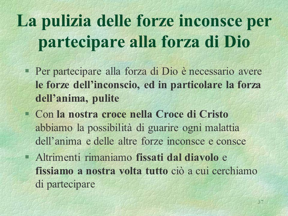 37 La pulizia delle forze inconsce per partecipare alla forza di Dio §Per partecipare alla forza di Dio è necessario avere le forze dellinconscio, ed