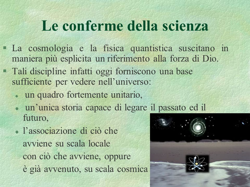 4 Le conferme della scienza §La cosmologia e la fisica quantistica suscitano in maniera più esplicita un riferimento alla forza di Dio. §Tali discipli