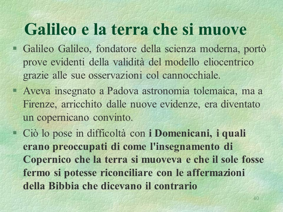 40 Galileo e la terra che si muove §Galileo Galileo, fondatore della scienza moderna, portò prove evidenti della validità del modello eliocentrico grazie alle sue osservazioni col cannocchiale.