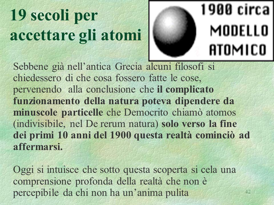 42 19 secoli per accettare gli atomi Sebbene già nellantica Grecia alcuni filosofi si chiedessero di che cosa fossero fatte le cose, pervenendo alla c