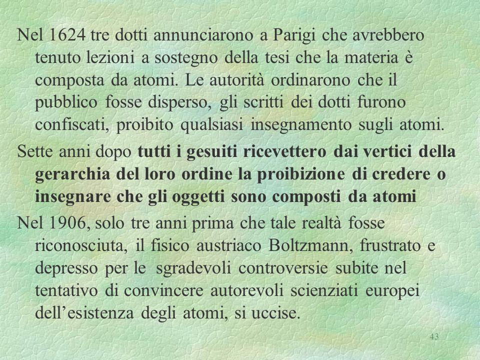 43 Nel 1624 tre dotti annunciarono a Parigi che avrebbero tenuto lezioni a sostegno della tesi che la materia è composta da atomi. Le autorità ordinar