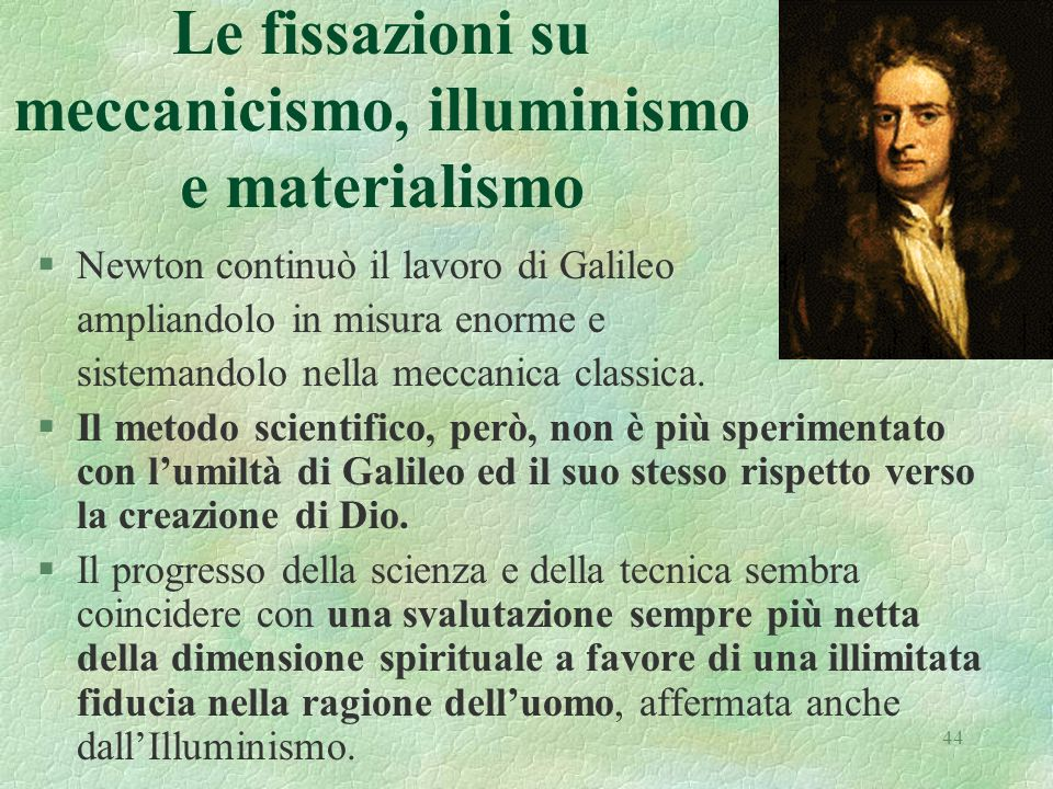 44 Le fissazioni su meccanicismo, illuminismo e materialismo §Newton continuò il lavoro di Galileo ampliandolo in misura enorme e sistemandolo nella m