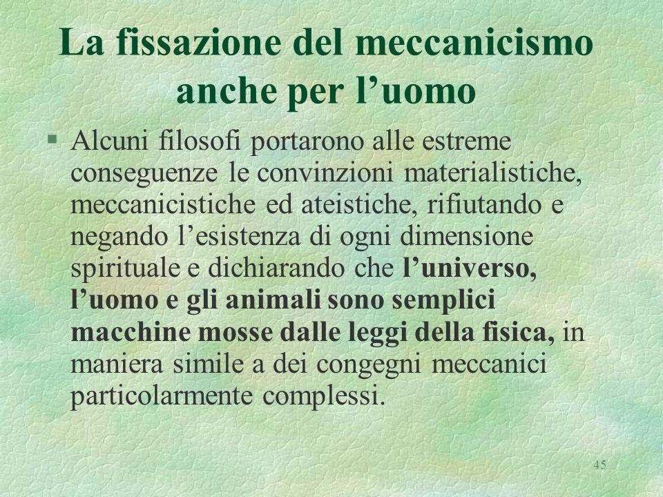 45 La fissazione del meccanicismo anche per luomo §Alcuni filosofi portarono alle estreme conseguenze le convinzioni materialistiche, meccanicistiche