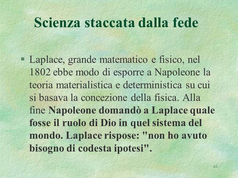 46 Scienza staccata dalla fede §Laplace, grande matematico e fisico, nel 1802 ebbe modo di esporre a Napoleone la teoria materialistica e deterministi