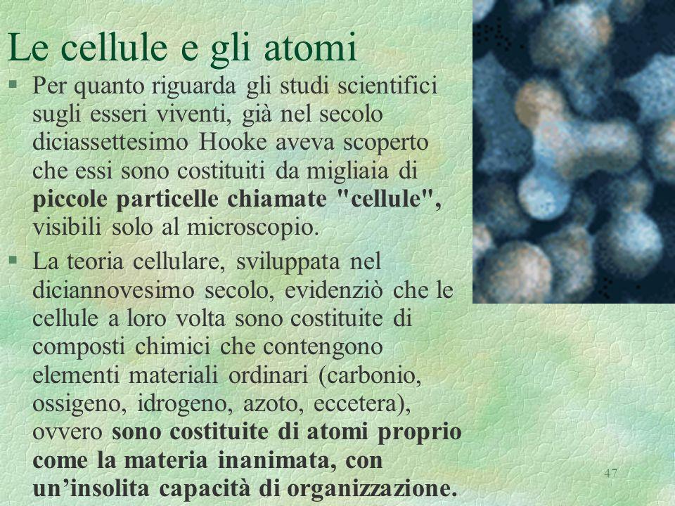 47 Le cellule e gli atomi §Per quanto riguarda gli studi scientifici sugli esseri viventi, già nel secolo diciassettesimo Hooke aveva scoperto che ess