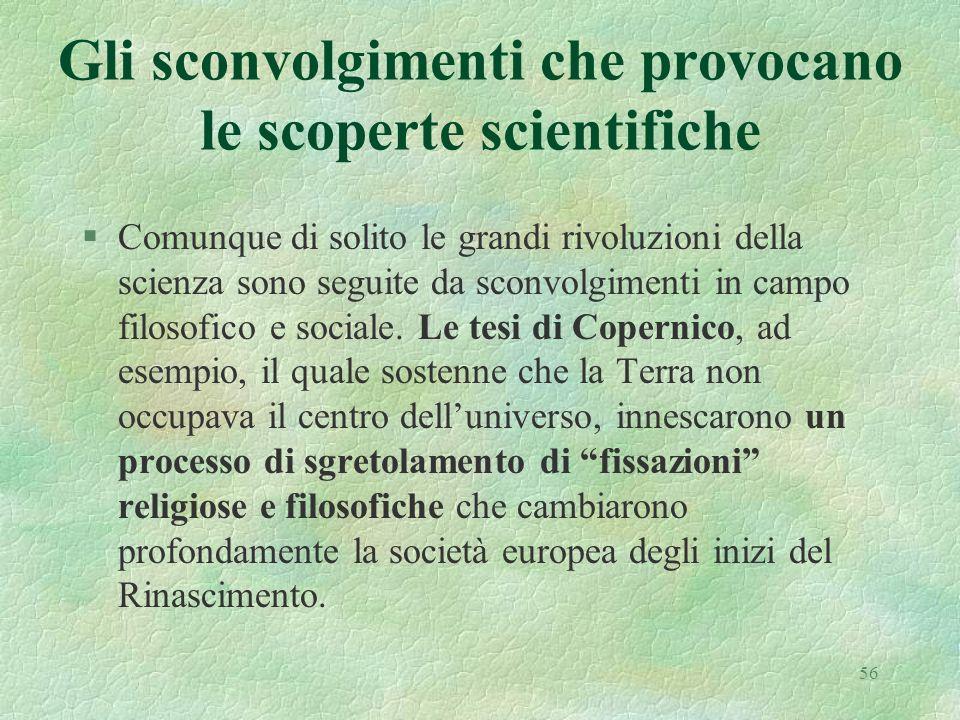 56 Gli sconvolgimenti che provocano le scoperte scientifiche §Comunque di solito le grandi rivoluzioni della scienza sono seguite da sconvolgimenti in campo filosofico e sociale.