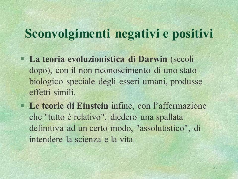 57 Sconvolgimenti negativi e positivi §La teoria evoluzionistica di Darwin (secoli dopo), con il non riconoscimento di uno stato biologico speciale degli esseri umani, produsse effetti simili.