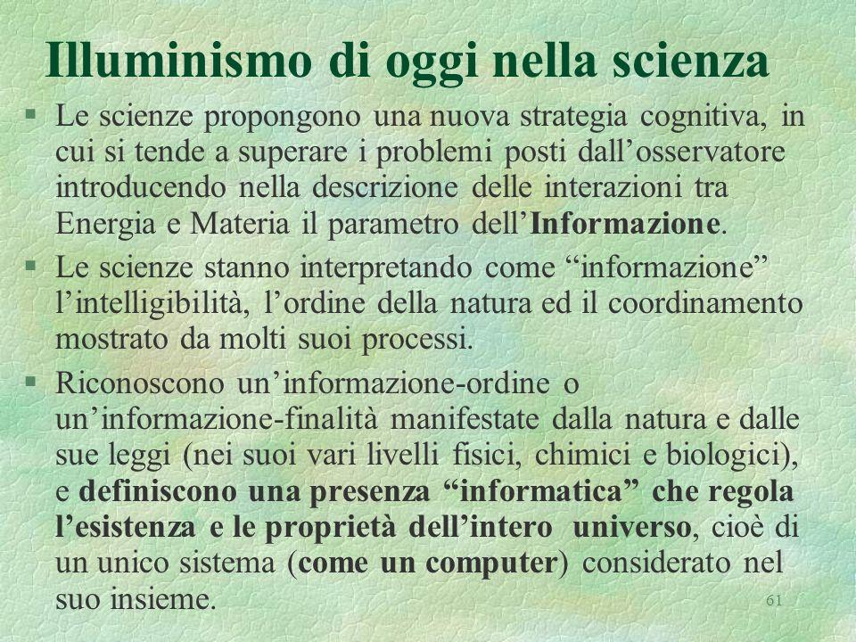 61 Illuminismo di oggi nella scienza §Le scienze propongono una nuova strategia cognitiva, in cui si tende a superare i problemi posti dallosservatore