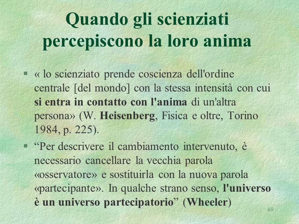 69 Quando gli scienziati percepiscono la loro anima §« lo scienziato prende coscienza dell ordine centrale [del mondo] con la stessa intensità con cui si entra in contatto con l anima di un altra persona» (W.