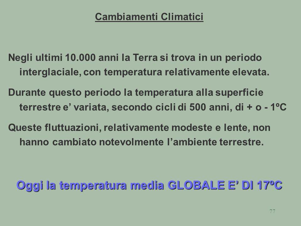 77 Cambiamenti Climatici Negli ultimi 10.000 anni la Terra si trova in un periodo interglaciale, con temperatura relativamente elevata. Durante questo