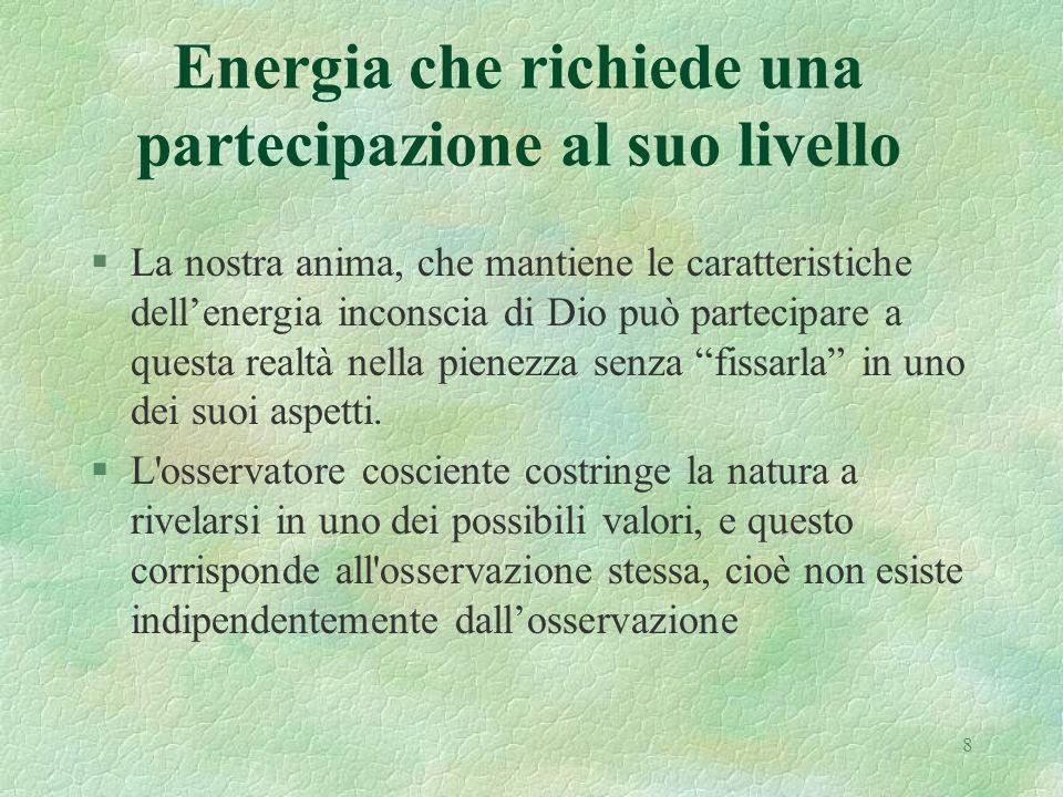 8 Energia che richiede una partecipazione al suo livello §La nostra anima, che mantiene le caratteristiche dellenergia inconscia di Dio può partecipare a questa realtà nella pienezza senza fissarla in uno dei suoi aspetti.