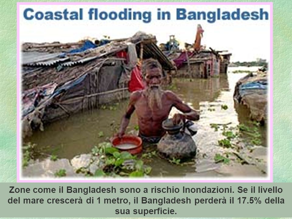 80 Zone come il Bangladesh sono a rischio Inondazioni. Se il livello del mare crescerà di 1 metro, il Bangladesh perderà il 17.5% della sua superficie