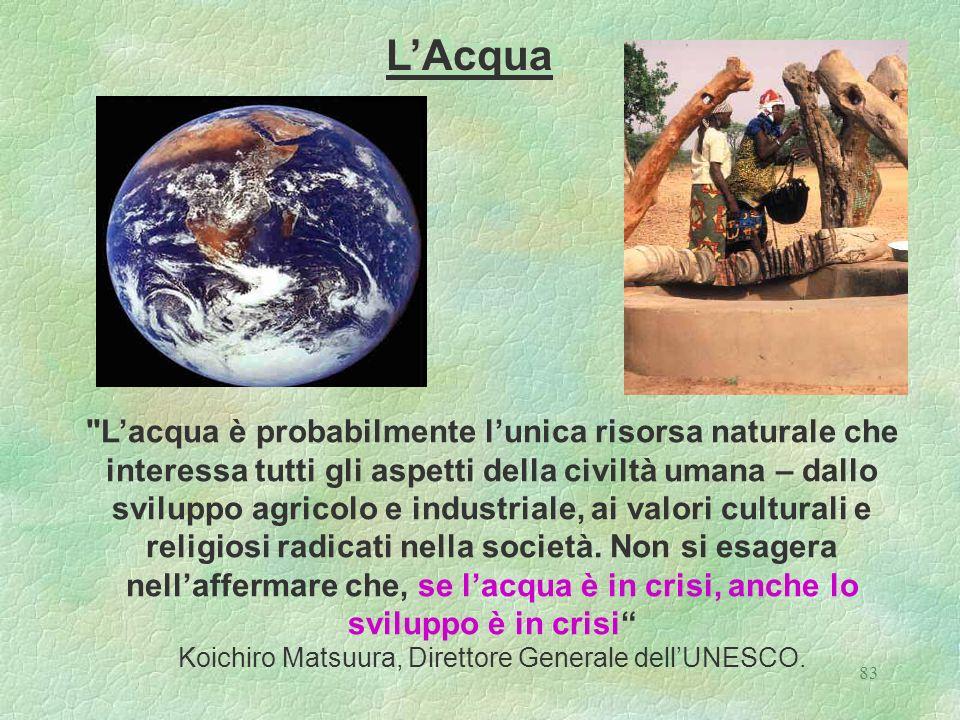 83 Lacqua è probabilmente lunica risorsa naturale che interessa tutti gli aspetti della civiltà umana – dallo sviluppo agricolo e industriale, ai valori culturali e religiosi radicati nella società.