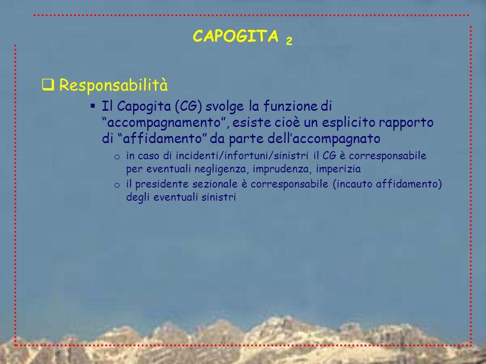 Responsabilità Il Capogita (CG) svolge la funzione di accompagnamento, esiste cioè un esplicito rapporto di affidamento da parte dellaccompagnato o in caso di incidenti/infortuni/sinistri il CG è corresponsabile per eventuali negligenza, imprudenza, imperizia o il presidente sezionale è corresponsabile (incauto affidamento) degli eventuali sinistri CAPOGITA 2