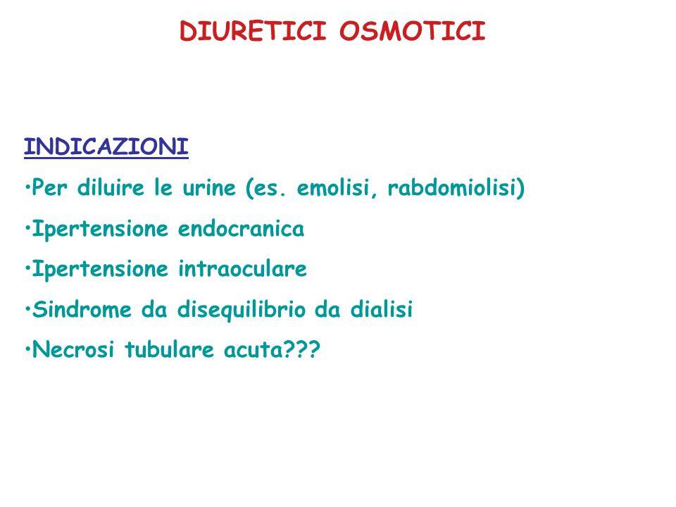 DIURETICI OSMOTICI INDICAZIONI Per diluire le urine (es. emolisi, rabdomiolisi) Ipertensione endocranica Ipertensione intraoculare Sindrome da disequi