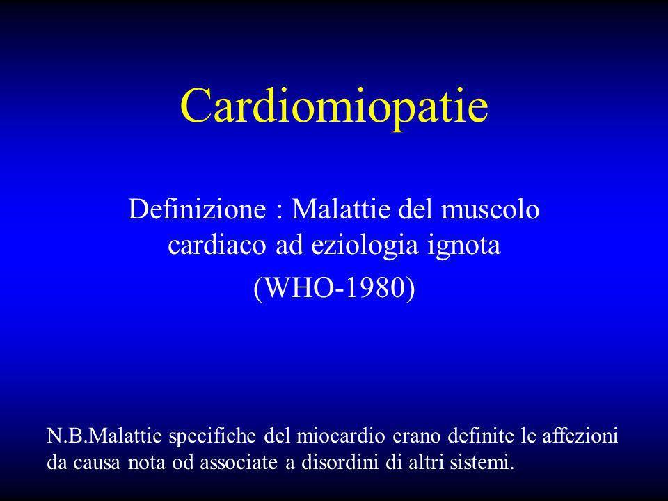 Cardiomiopatie Definizione : Malattie del muscolo cardiaco ad eziologia ignota (WHO-1980) N.B.Malattie specifiche del miocardio erano definite le affe