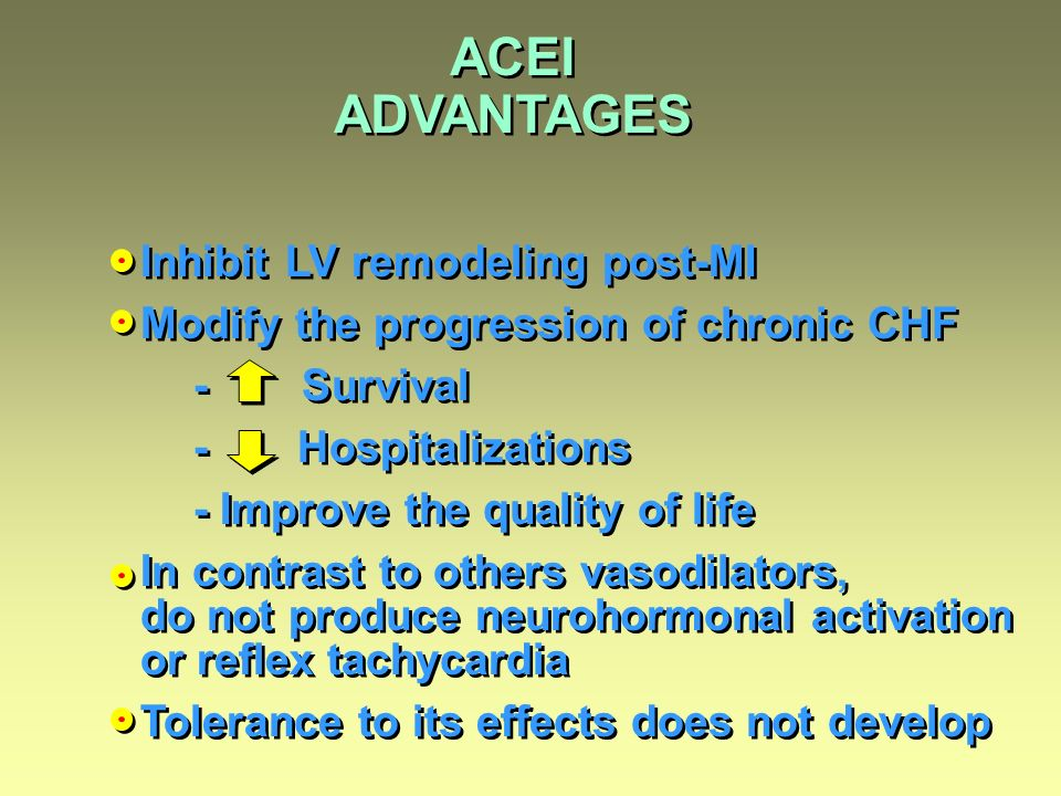 ACEI ADVANTAGES Inhibit LV remodeling post-MI Modify the progression of chronic CHF - Survival - Hospitalizations - Improve the quality of life In con
