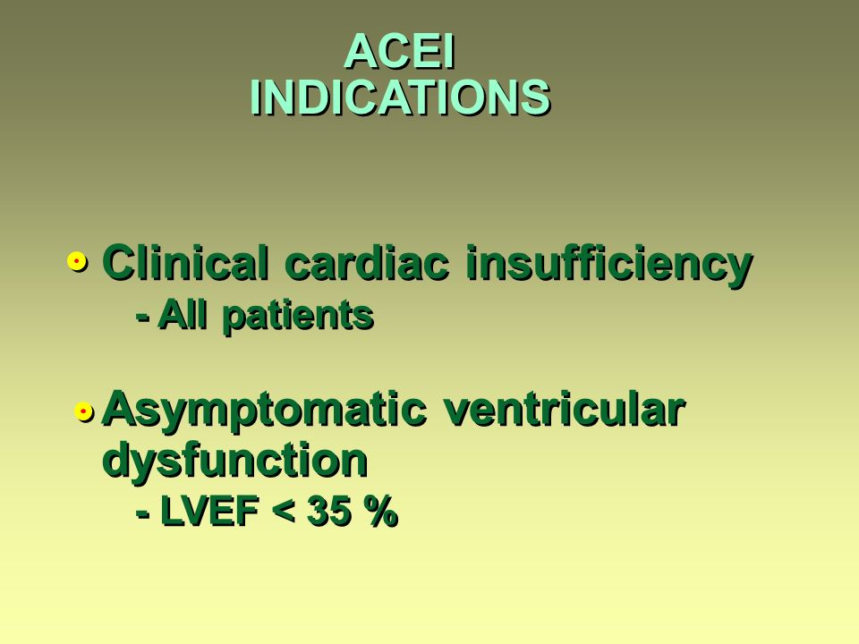 ACEI INDICATIONS Clinical cardiac insufficiency - All patients Asymptomatic ventricular dysfunction - LVEF < 35 % Clinical cardiac insufficiency - All