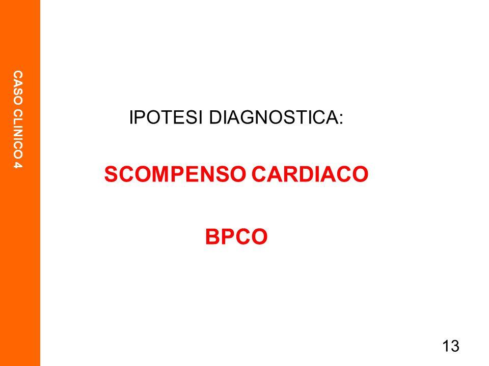 CASO CLINICO 4 13 IPOTESI DIAGNOSTICA: SCOMPENSO CARDIACO BPCO