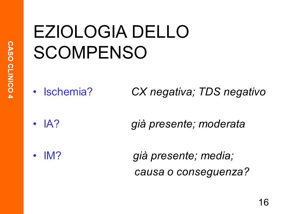 CASO CLINICO 4 16 Ischemia? CX negativa; TDS negativo IA? già presente; moderata IM? già presente; media; causa o conseguenza? EZIOLOGIA DELLO SCOMPEN