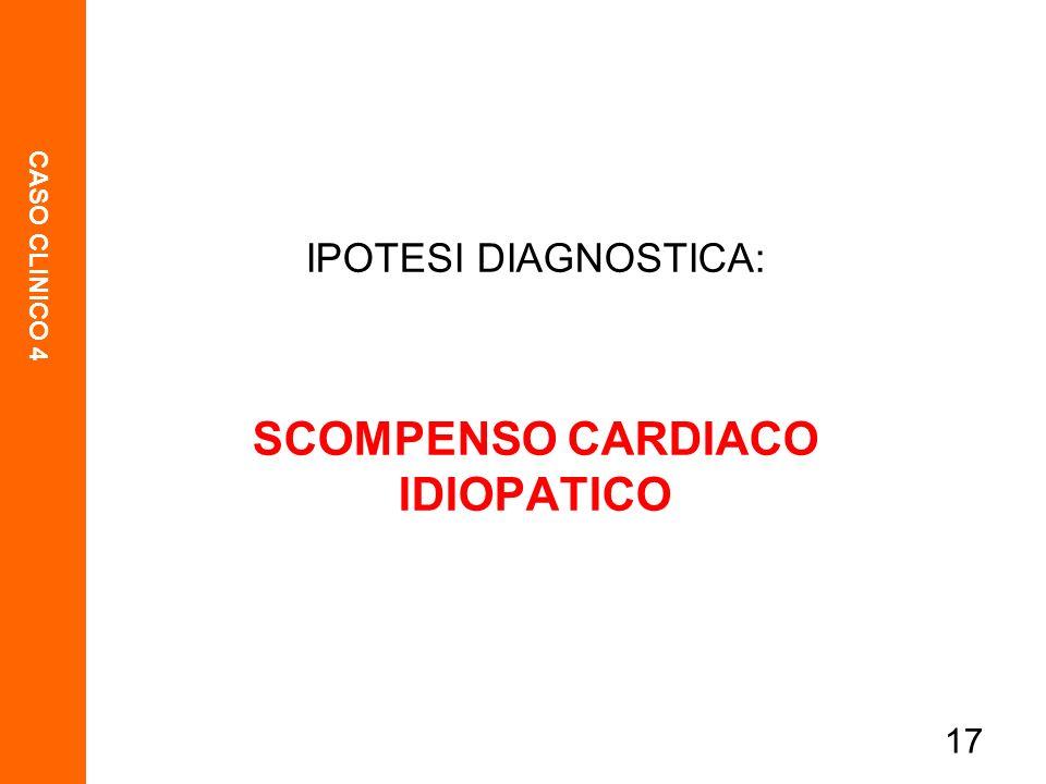 CASO CLINICO 4 17 IPOTESI DIAGNOSTICA: SCOMPENSO CARDIACO IDIOPATICO