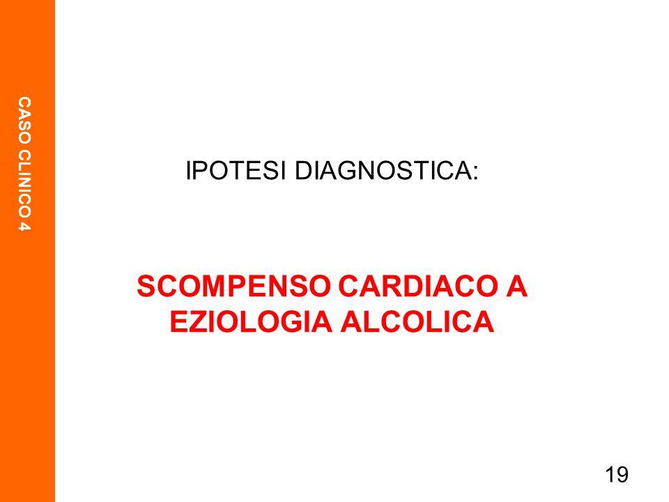 CASO CLINICO 4 19 IPOTESI DIAGNOSTICA: SCOMPENSO CARDIACO A EZIOLOGIA ALCOLICA