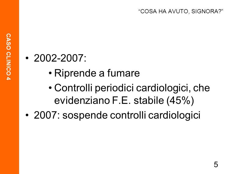 CASO CLINICO 4 5 2002-2007: Riprende a fumare Controlli periodici cardiologici, che evidenziano F.E. stabile (45%) 2007: sospende controlli cardiologi