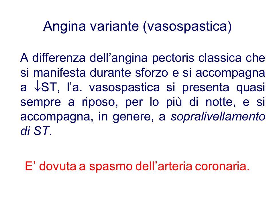 Angina variante (vasospastica) A differenza dellangina pectoris classica che si manifesta durante sforzo e si accompagna a ST, la. vasospastica si pre