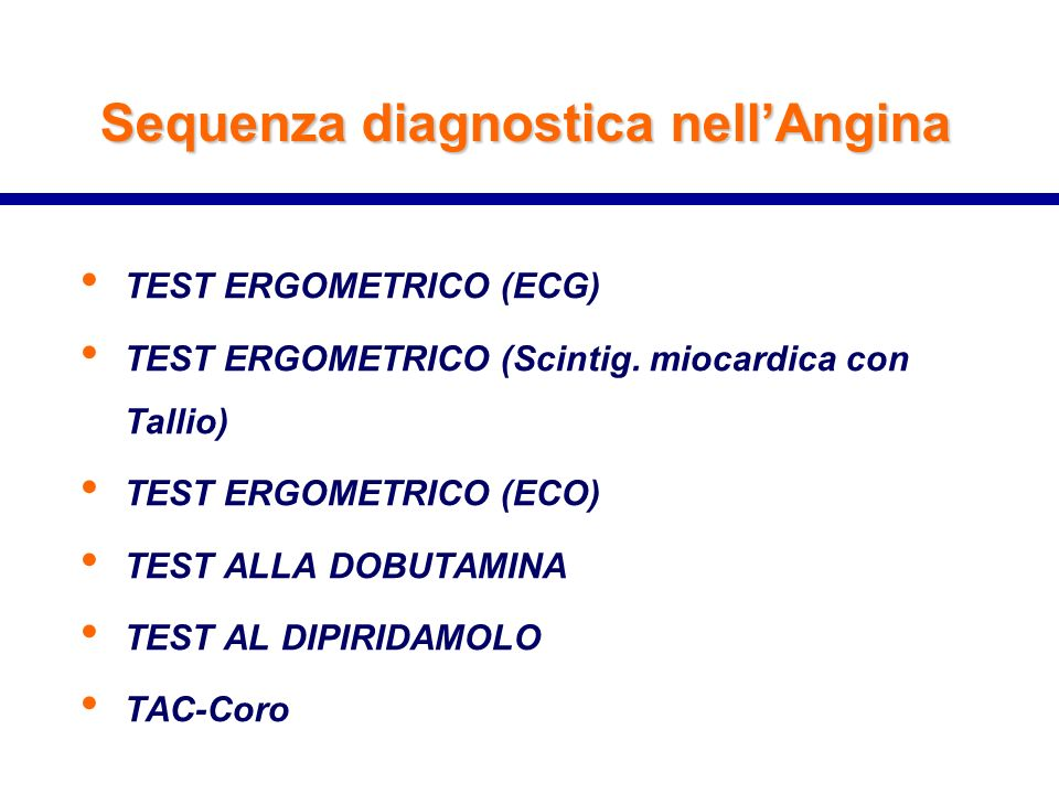 Sequenza diagnostica nellAngina TEST ERGOMETRICO (ECG) TEST ERGOMETRICO (Scintig. miocardica con Tallio) TEST ERGOMETRICO (ECO) TEST ALLA DOBUTAMINA T