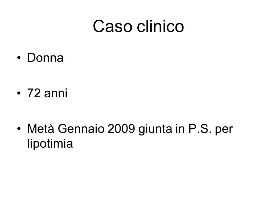 Caso clinico Donna 72 anni Metà Gennaio 2009 giunta in P.S. per lipotimia