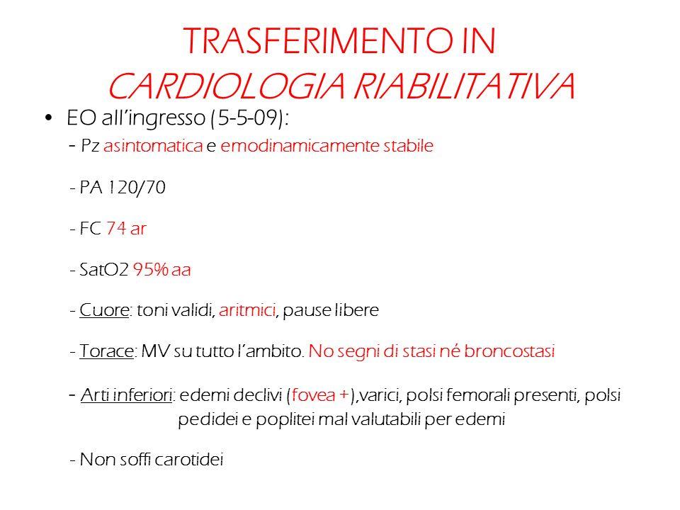 TRASFERIMENTO IN CARDIOLOGIA RIABILITATIVA EO allingresso (5-5-09): - Pz asintomatica e emodinamicamente stabile - PA 120/70 - FC 74 ar - SatO2 95% aa