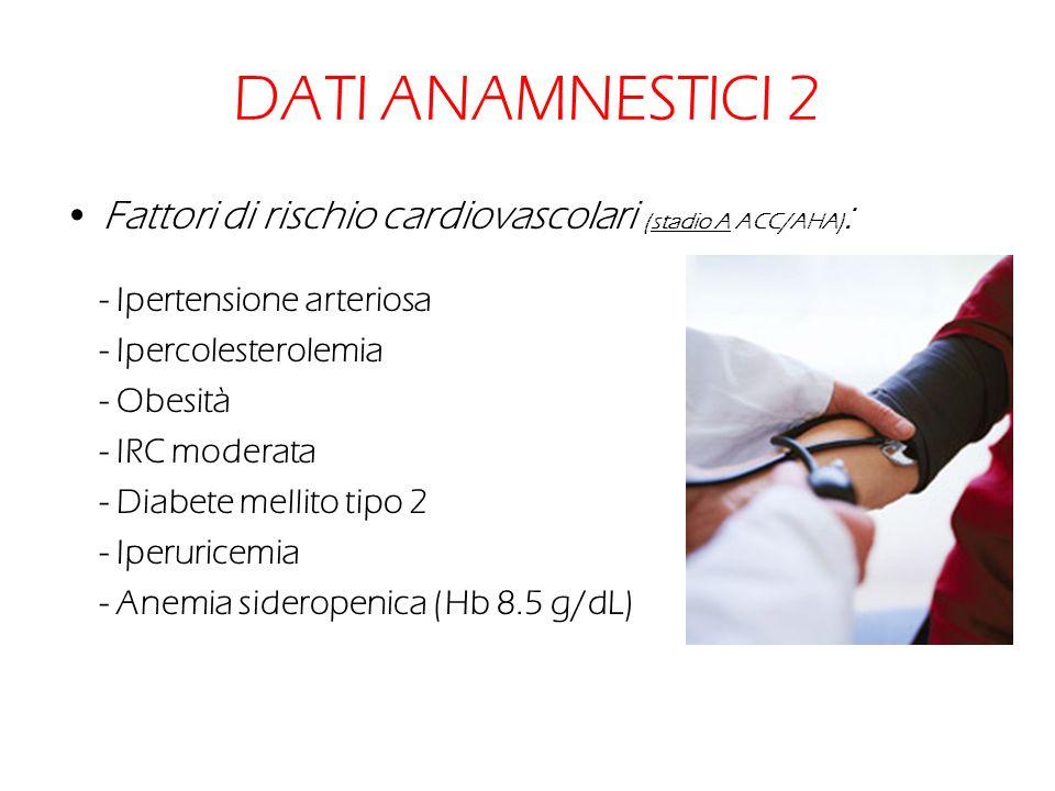 DATI ANAMNESTICI 2 Fattori di rischio cardiovascolari (stadio A ACC/AHA) : - Ipertensione arteriosa - Ipercolesterolemia - Obesità - IRC moderata - Di